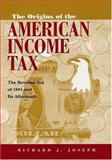 The Origins of the American Income Tax : The Revenue ACT of 1894 and Its Aftermath, Joseph, Richard J., 0815630212