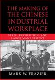 The Making of the Chinese Industrial Workplace : State, Revolution, and Labor Management, Frazier, Mark W., 0521800218