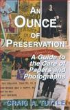 Ounce of Preservation : A Guide to the Care of Papers and Photographs, Tuttle, Craig A., 1568250215