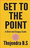 Get to the Point! - a Short and Snappy Guide, Thejendra B.S, 1478370211