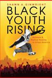 Black Youth Rising : Activism and Radical Healing in Urban America, Ginwright, Shawn A., 0807750212