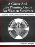 A Career and Life Planning Guide for Women Survivors : Making the Connections Workbook, Murphy, Patricia A., 1574440217