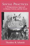 Social Practices : A Wittgensteinian Approach to Human Activity and the Social, Schatzki, Theodore R., 0521560225