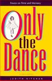 Only the Dance : Essays on Time and Memory, Kitchen, Judith, 1570030227