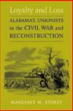 Loyalty and Loss : Alabama's Unionists in the Civil War and Reconstruction, Storey, Margaret M., 0807130222