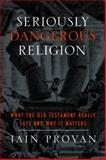 Seriously Dangerous Religion : What the Old Testament Really Says and Why It Matters, Provan, Iain, 1481300229