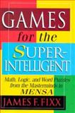 Games for the Superintelligent : Math, Logic, and Word Puzzles from the Masterminds in MENSA, Fixx, James F., 157866022X