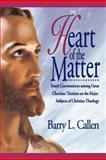 Heart of the Matter : Frank Conversations among Great Christian Thinkers on the Major Subjects of Christian Theology, Callen, Barry L., 1609470222