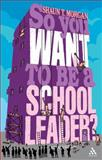 So You Want to Be a School Leader?, Morgan, Shaun T., 1847060226