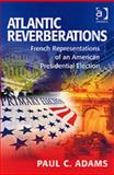 Atlantic Reverberations : French Representations of an American Presidential Election, Adams, Paul C., 0754670236