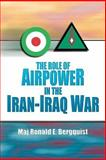 The Role of Airpower in the Iran-Iraq War, Ronald E. Begquist, 158566023X
