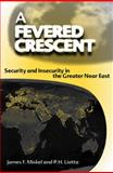 A Fevered Crescent : Security and Insecurity in the Greater near East, Miskel, James F. and Liotta, P. H., 0813030234