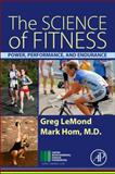 The Science of Fitness : Power, Performance, and Endurance, LeMond, Greg and Hom, Mark, 0128010231