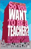So You Want to Be a Teacher? : How to Launch Your Teaching Career, Waide, Lucy, 1847060234