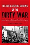 The Ideological Origins of the Dirty War : Fascism, Populism, and Dictatorship in Twentieth Century Argentina, Finchelstein, Federico, 0199930244