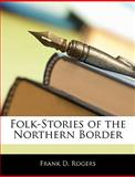 Folk-Stories of the Northern Border, Frank D. Rogers, 1145820247