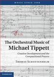 The Orchestral Music of Michael Tippett : Creative Development and the Compositional Process, Schuttenhelm, Thomas, 1107000246
