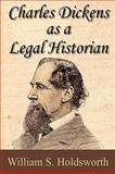 Charles Dickens As a Legal Historian, Holdsworth, William S., 1616190248