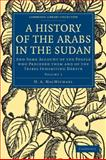 A History of the Arabs in the Sudan Vol. 1 : And Some Account of the People Who Preceded Them and of the Tribes Inhabiting Dagrave, MacMichael, H. A., 1108010253