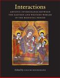Interactions : Artistic Interchange Between the Eastern and Western Worlds in the Medieval Period, , 0976820250