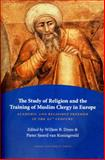 The Study of Religion and the Training of Muslim Clergy in Europe : Academic and Religious Freedom in the 21st Century, Drees, Willem B. and Koningsveld, Peter Sjoerd, 9087280254
