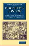 Hogarth's London : Pictures of the Manners of the Eighteenth Century, Wheatley, Henry Benjamin, 1108070256