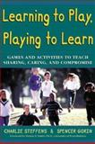 Learning to Play, Playing to Learn : Games and Activities to Teach Sharing, Caring and Compromise, Steffens, Charlie and Gorin, Spencer, 0737300264