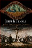 Jesus Is Female : Moravians and Radical Religion in Early America, Fogleman, Aaron Spencer, 0812220269
