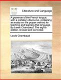 A Grammar of the French Tongue, with a Prefatory Discourse, Containing an Essay on the Proper Method for Teaching and Learning That Language by Lewis, Lewis Chambaud, 1170120261