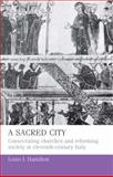 A Sacred City : Consecrating Churches and Reforming Society in Eleventh-Century Italy, Hamilton, Louis I., 0719080266