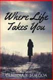 Where Life Takes You, Claudia Y. Burgoa, 1491260262