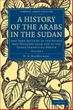 A History of the Arabs in the Sudan : And Some Account of the People Who Preceded Them and of the Tribes Inhabiting Dagrave, MacMichael, H. A., 1108010261