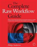 The Complete Raw Workflow Guide : How to Get the Most from Your Raw Images in Adobe Camera Raw, Lightroom, Photoshop and Elements, Andrews, Philip, 0240810279