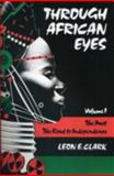 Through African Eyes Vol. 1 : The Past: The Road to Independence, Clark, Leon E., 093896027X