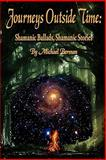Journeys Outside Time : Shamanic Ballads, Shamanic Stories, Berman, Michael, 0984330275