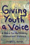 Giving Youth a Voice : A Basis for Rethinking Adolescent Violence, Barron, Christie, 1552660273