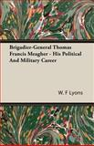 Brigadier-General Thomas Francis Meagher - His Political and Military Career, W. F. Lyons, 1406730270