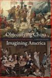 Objectifying China, Imagining America 9780226260273