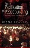 From Pacification to Peacebuilding : A Call to Global Transformation, Francis, Diana, 0745330274