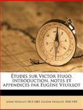 Études Sur Victor Hugo Introduction, Notes et Appendices Par Eugène Veuillot, Louis Veuillot and Eugène Veuillot, 1149560274