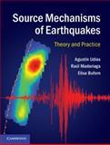 Source Mechanisms of Earthquakes : Theory and Practice, Udías, Agustín and Madariaga, Raul, 1107040272