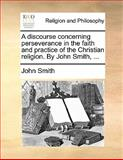 A Discourse Concerning Perseverance in the Faith and Practice of the Christian Religion by John Smith, John Smith, 1170170277