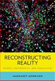 Reconstructing Reality : Models, Mathematics, and Simulations, Morrison, Margaret, 0199380279