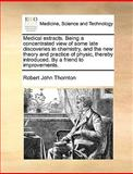 Medical Extracts Being a Concentrated View of Some Late Discoveries in Chemistry, and the New Theory and Practice of Physic, Thereby Introduced By, Robert John Thornton, 1170150276