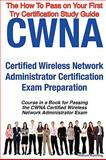 CWNA Certified Wireless Network Administrator Certification Exam Preparation Course in a Book for Passing the CWNA Certified Wireless Network Administrator Exam - the How to Pass on Your First Try Certification Study Guide, William Manning, 1742440274