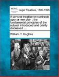 A Concise Treatise on Contracts upon a New Plan, William T. Hughes, 114067028X