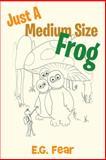 Just a Medium Size Frog, E. G. Fear, 148178028X