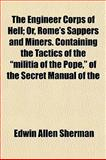 The Engineer Corps of Hell; or, Rome's Sappers and Miners Containing the Tactics of the Militia of the Pope, of the Secret Manual Of, Edwin Allen Sherman, 1152900285
