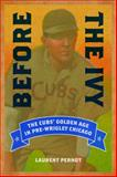 Before the Ivy : The Cubs' Golden Age in Pre-Wrigley Chicago, Pernot, Laurent, 0252080289