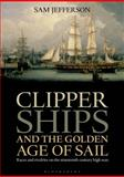 Clipper Ships and the Golden Age of Sail, Sam Jefferson, 1472900286